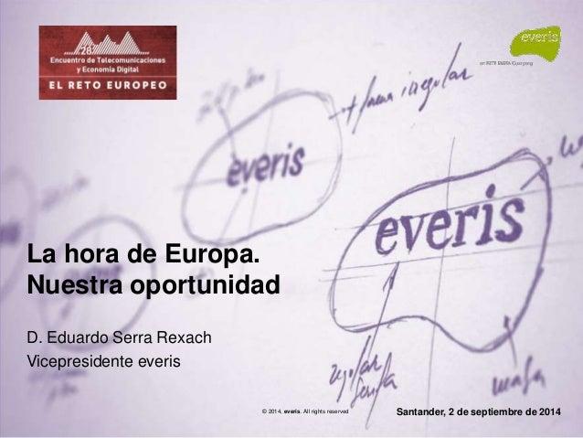 Santander, 2 de septiembre de 2014  La hora de Europa.  Nuestra oportunidad  D. Eduardo Serra Rexach  Vicepresidente everi...