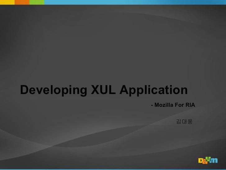 Developing XUL Application                     - Mozilla For RIA                               김대웅
