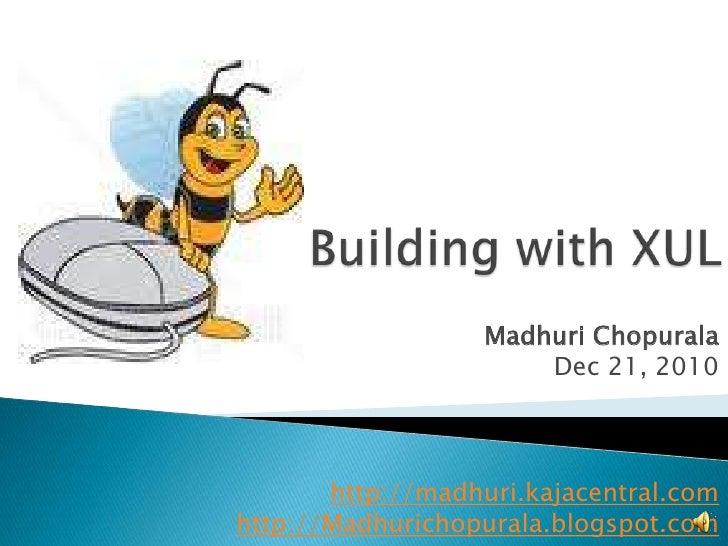 Building with XUL<br />MadhuriChopurala<br />Dec 21, 2010<br />http://madhuri.kajacentral.com<br />http://Madhurichopurala...