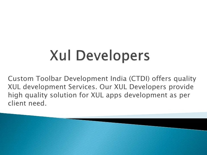 Custom Toolbar Development India (CTDI) offers qualityXUL development Services. Our XUL Developers providehigh quality sol...