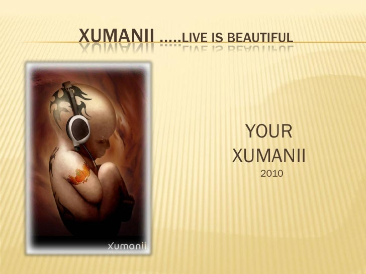 XUMANII …..LIVE IS BEAUTIFUL                         YOUR                     XUMANII                        2010