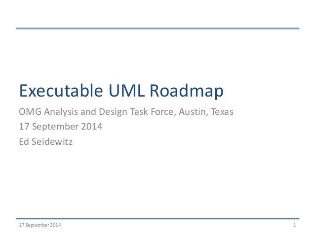 Executable UML Roadmap  OMG Analysis and Design Task Force, Austin, Texas  17 September 2014  Ed Seidewitz  17 September 2...