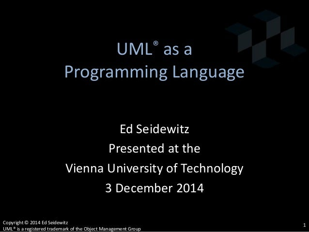 UML® as a Programming Language Ed Seidewitz Presented at the Vienna University of Technology 3 December 2014 Copyright © 2...