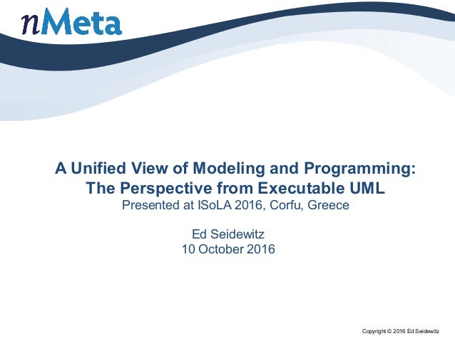 A Unified View of Modeling and Programming: The Perspective from Executable UML Presented at ISoLA 2016, Corfu, Greece Ed ...
