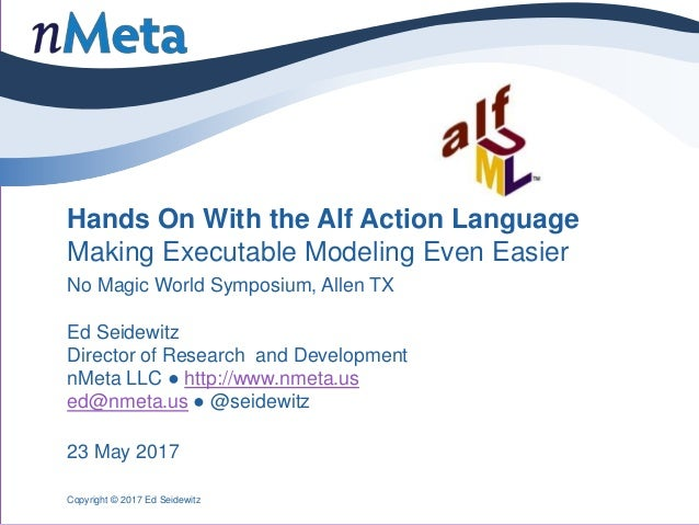 Hands On With the Alf Action Language Making Executable Modeling Even Easier No Magic World Symposium, Allen TX Ed Seidewi...