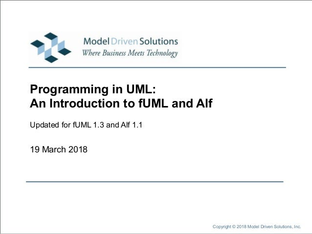 19 March 2018 Copyright © 2018 Model Driven Solutions, Inc. Programming in UML: An Introduction to fUML and Alf Updated fo...