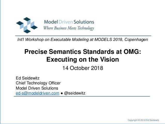 Precise Semantics Standards at OMG: Executing on the Vision Ed Seidewitz Chief Technology Officer Model Driven Solutions e...