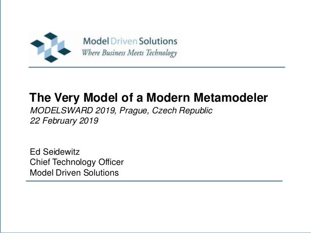 The Very Model of a Modern Metamodeler MODELSWARD 2019, Prague, Czech Republic 22 February 2019 Ed Seidewitz Chief Technol...