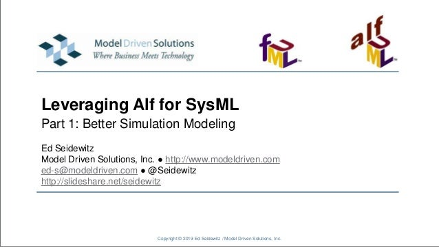 Leveraging Alf for SysML Part 1: Better Simulation Modeling Copyright © 2019 Ed Seidewitz / Model Driven Solutions, Inc. E...