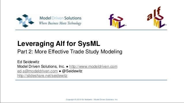 Leveraging Alf for SysML Part 2: More Effective Trade Study Modeling Copyright © 2019 Ed Seidewitz / Model Driven Solution...