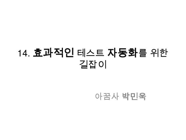 14. 효과적인 테스트 자동화를 위한 길잡이<br />아꿈사박민욱<br />