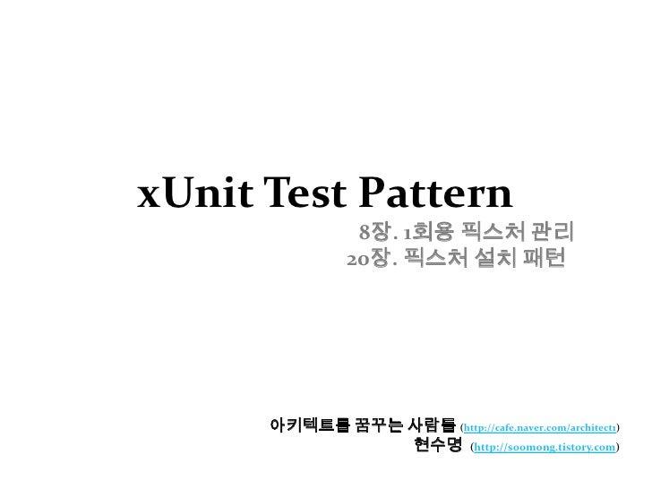 xUnit Test Pattern8장. 1회용 픽스처 관리20장. 픽스처 설치 패턴<br />아키텍트를 꿈꾸는 사람들(http://cafe.naver.com/architect1)<br />현수명  (http://...