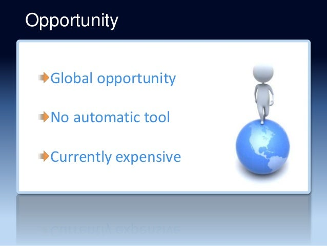 Global opportunity No automatic tool Currently expensive Opportunity