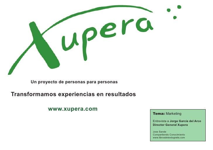 Un proyecto de personas para personasTransformamos experiencias en resultados             www.xupera.com                  ...