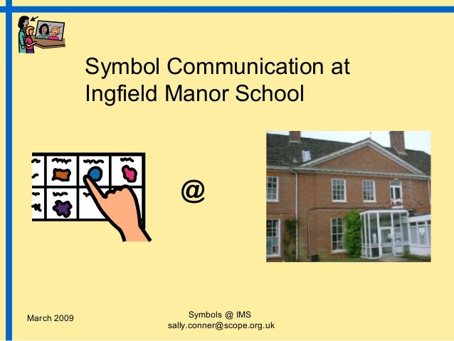 Symbol Communication at             Ingfield Manor School                      @March 2009                Symbols @ IMS   ...
