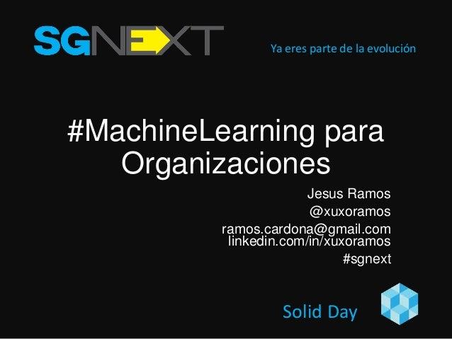 Ya eres parte de la evolución Solid Day #MachineLearning para Organizaciones Jesus Ramos @xuxoramos ramos.cardona@gmail.co...