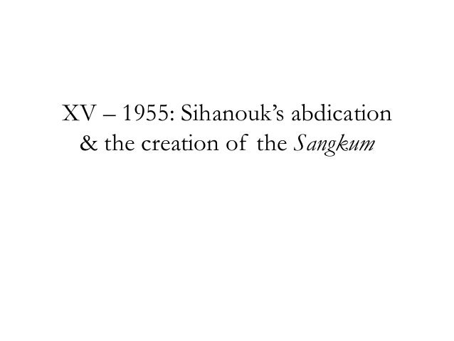 "XV – 1955: Sihanouk""s abdication & the creation of the Sangkum"