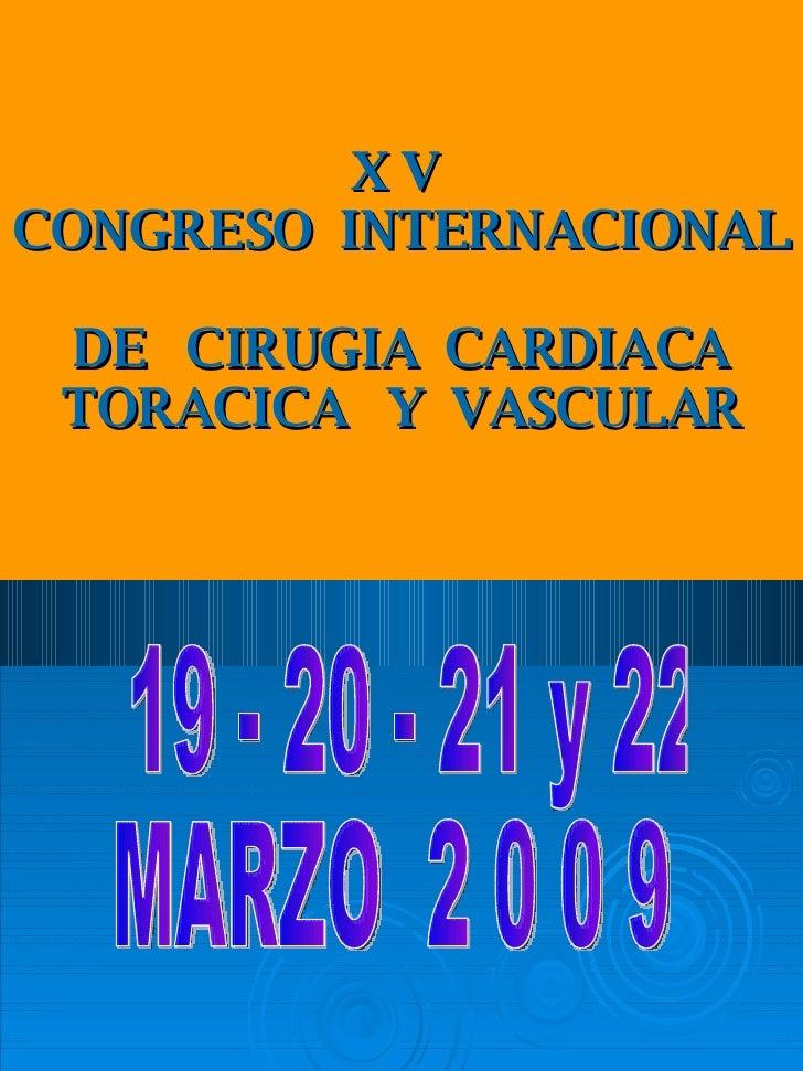 X V  CONGRESO  INTERNACIONAL  DE  CIRUGIA  CARDIACA TORACICA  Y  VASCULAR 19 - 20 - 21 y 22 MARZO  2 0 0 9