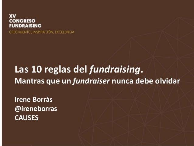Las 10 reglas del fundraising. Mantras que un fundraiser nunca debe olvidar Irene Borràs @ireneborras CAUSES