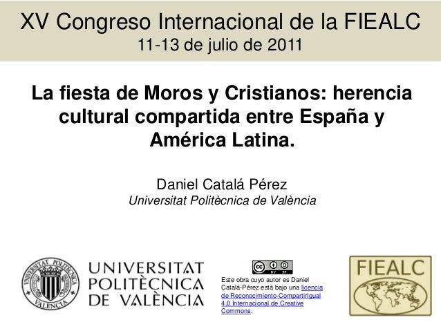 XV Congreso Internacional de la FIEALC 11-13 de julio de 2011 La fiesta de Moros y Cristianos: herencia cultural compartid...
