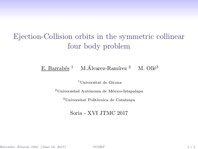 Ejection-Collision orbits in the symmetric collinear four body problem E. Barrab´es 1 M.´Alvarez-Ram´ırez 2 M. Oll´e3 1 Un...