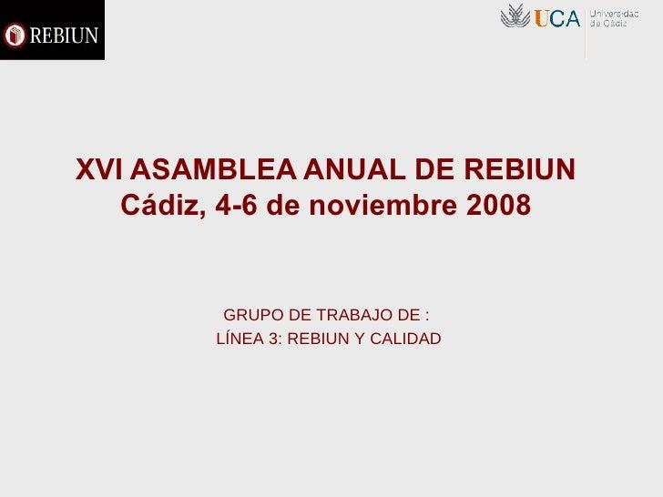 XVI ASAMBLEA ANUAL DE REBIUN Cádiz, 4-6 de noviembre 2008 GRUPO DE TRABAJO DE :  LÍNEA 3: REBIUN Y CALIDAD