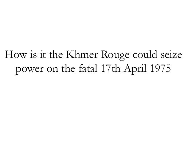 How is it the Khmer Rouge could seize power on the fatal 17th April 1975