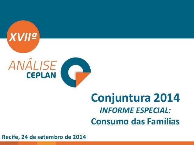 Conjuntura 2014 INFORME ESPECIAL: Consumo das Famílias  XVIIª  Recife, 24 de setembro de 2014