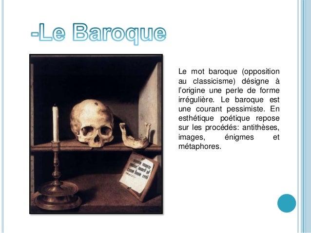 Le mot baroque (opposition au classicisme) désigne à l'origine une perle de forme irrégulière. Le baroque est une courant ...