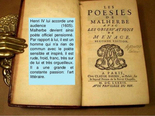 Henri IV lui accorde une audience (1605). Malherbe devient ainsi poète officiel pensionné. Par rapport à lui, il est un ho...