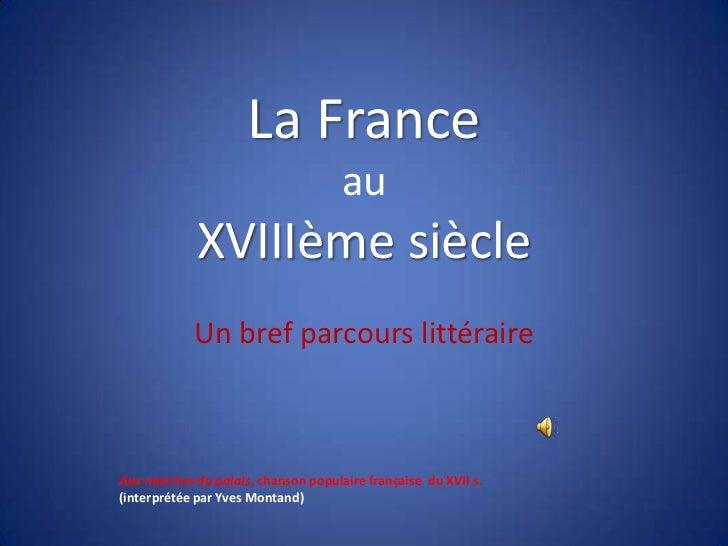 La FranceauXVIIIèmesiècle<br />Un bref parcours littéraire<br />Aux marches du palais, chansonpopulairefrançaise  du XVII ...