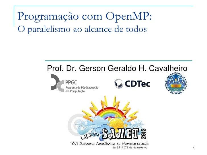 1<br />Programação com OpenMP:O paralelismo ao alcance de todos<br />Prof. Dr. Gerson Geraldo H. Cavalheiro<br />