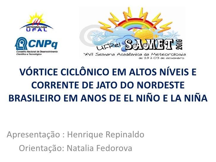 VÓRTICE CICLÔNICO EM ALTOS NÍVEIS E CORRENTE DE JATO DO NORDESTE BRASILEIRO EM ANOS DE EL NIÑO E LA NIÑA <br />Apresentaçã...