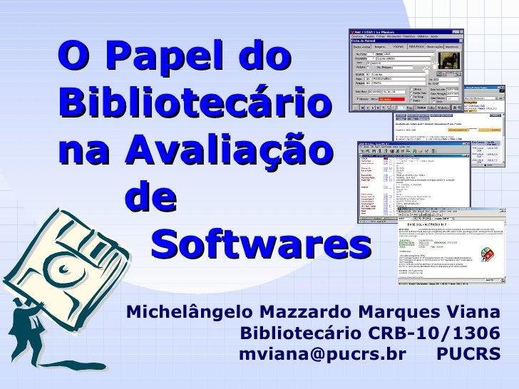 O Papel do Bibliotecário na Avaliação   de   Softwares Michelângelo Mazzardo Marques Viana Bibliotecário CRB-10/1306 mvian...