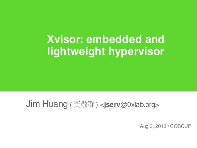 Xvisor: embedded and lightweight hypervisor Jim Huang ( 黃敬群 ) <jserv@0xlab.org> Aug 3, 2013 / COSCUP