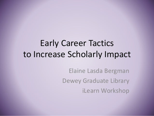 Early Career Tactics to Increase Scholarly Impact Elaine Lasda Bergman Dewey Graduate Library iLearn Workshop