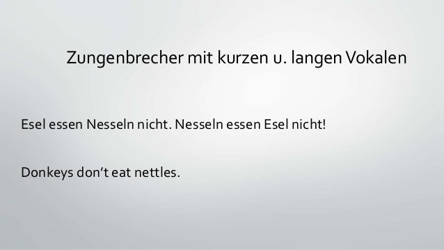 Zungenbrecher mit kurzen u. langenVokalen Esel essen Nesseln nicht. Nesseln essen Esel nicht! Donkeys don't eat nettles.
