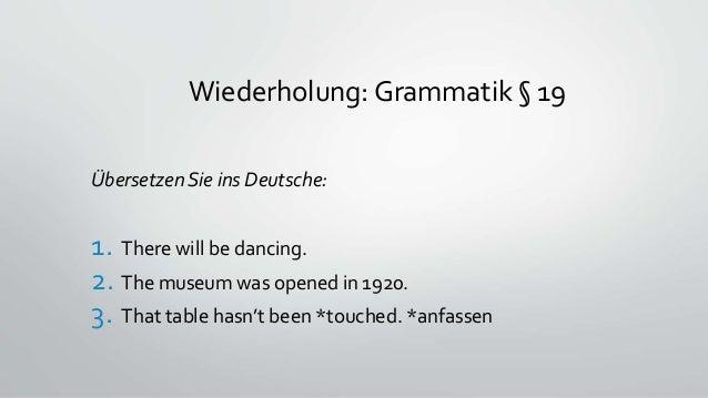 Wiederholung: Grammatik § 19 Übersetzen Sie ins Deutsche: 1. There will be dancing. 2. The museum was opened in 1920. 3. T...