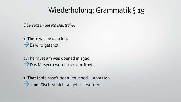 Wiederholung: Grammatik § 19 Übersetzen Sie ins Deutsche: 1.There will be dancing. Es wird getanzt. 2.The museum was open...