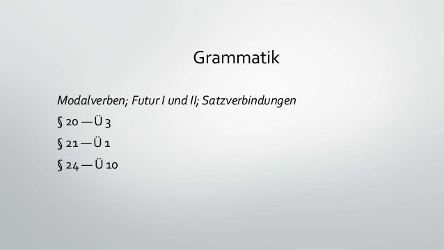 Grammatik Modalverben; Futur I und II; Satzverbindungen § 20 — Ü 3 § 21 — Ü 1 § 24 — Ü 10