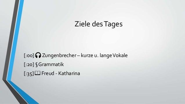 Ziele desTages [:00] 🎧 Zungenbrecher – kurze u. langeVokale [:20] § Grammatik [:35] 📖 Freud - Katharina