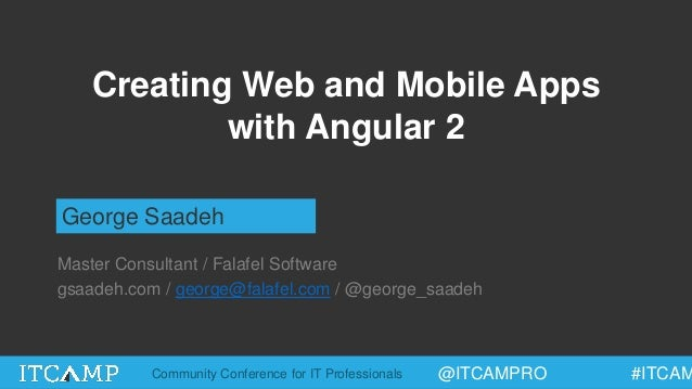 @ITCAMPRO #ITCAMCommunity Conference for IT Professionals Creating Web and Mobile Apps with Angular 2 George Saadeh Master...