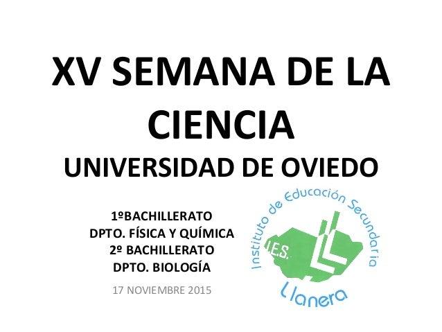 XV SEMANA DE LA CIENCIA UNIVERSIDAD DE OVIEDO 1ºBACHILLERATO DPTO. FÍSICA Y QUÍMICA 2º BACHILLERATO DPTO. BIOLOGÍA 17 NOVI...