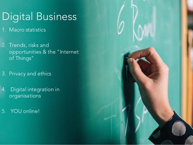 "Digital Business 1. Macro statistics 2. Trends, risks and opportunities & the ""Internet of Things"" 3. Privacy and ethics 4..."