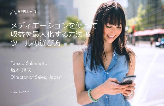 Tatsuo Sakamoto 坂本 達夫 Director of Sales, Japan November2015 メディエーションを使って 収益を最⼤大化する⽅方法 & ツールの選び⽅方