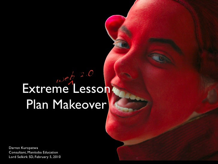 ^         Extreme Lesson          Plan Makeover  Darren Kuropatwa Consultant, Manitoba Education Lord Selkirk SD, February...