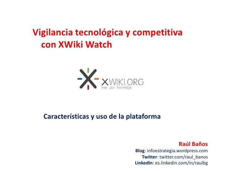 Vigilancia tecnológica y competitiva con XWikiWatch<br />Características y uso de la plataforma<br />Raúl Baños<br />Blog:...