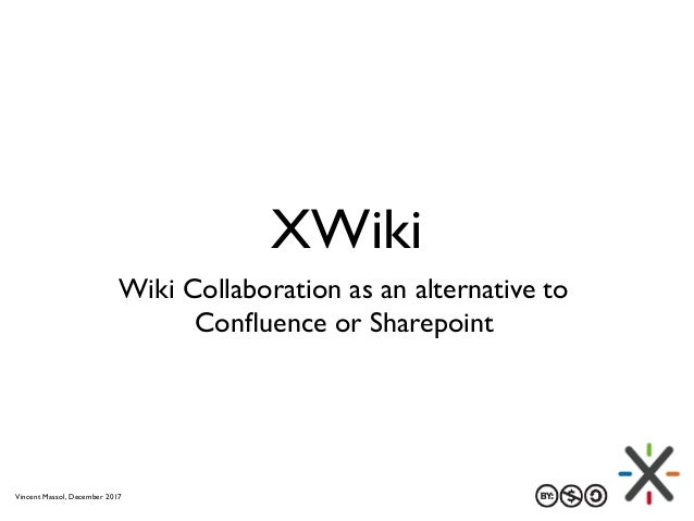 XWiki Wiki Collaboration as an alternative to Confluence or Sharepoint Vincent Massol, December 2017