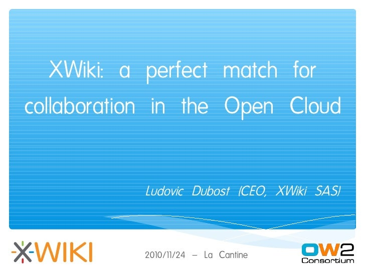 XWiki: a perfect match forcollaboration in the Open Cloud           Ludovic Dubost (CEO, XWiki SAS)           2010/11/24 –...