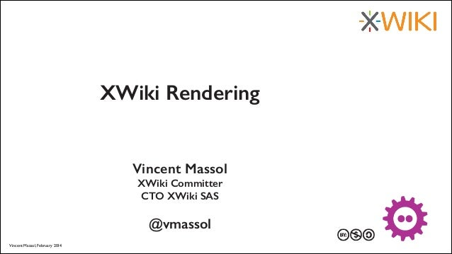 XWiki Rendering  Vincent Massol XWiki Committer CTO XWiki SAS !  @vmassol Vincent Massol, February 2014  27 au 29 mars 201...